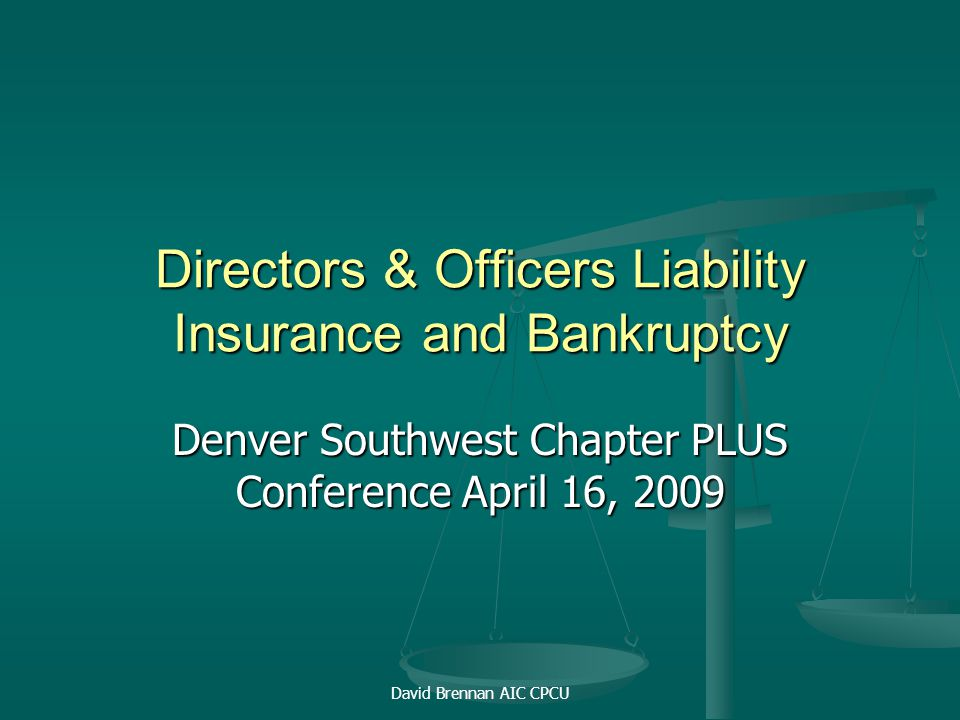 David Brennan AIC CPCU Directors & Officers Liability Insurance and Bankruptcy Denver Southwest Chapter PLUS Conference April 16, 2009