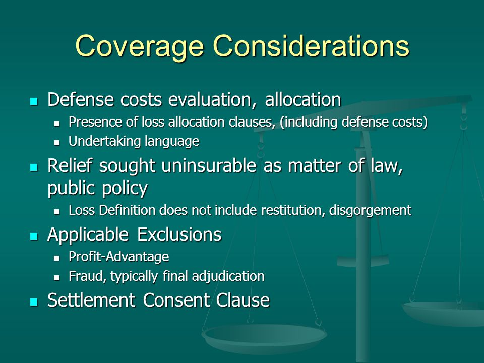 Coverage Considerations Defense costs evaluation, allocation Defense costs evaluation, allocation Presence of loss allocation clauses, (including defense costs) Presence of loss allocation clauses, (including defense costs) Undertaking language Undertaking language Relief sought uninsurable as matter of law, public policy Relief sought uninsurable as matter of law, public policy Loss Definition does not include restitution, disgorgement Loss Definition does not include restitution, disgorgement Applicable Exclusions Applicable Exclusions Profit-Advantage Profit-Advantage Fraud, typically final adjudication Fraud, typically final adjudication Settlement Consent Clause Settlement Consent Clause