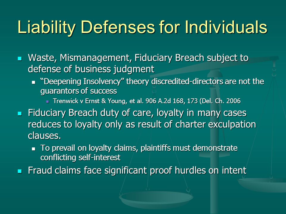 Liability Defenses for Individuals Waste, Mismanagement, Fiduciary Breach subject to defense of business judgment Waste, Mismanagement, Fiduciary Breach subject to defense of business judgment Deepening Insolvency theory discredited-directors are not the guarantors of success Deepening Insolvency theory discredited-directors are not the guarantors of success Trenwick v Ernst & Young, et al.