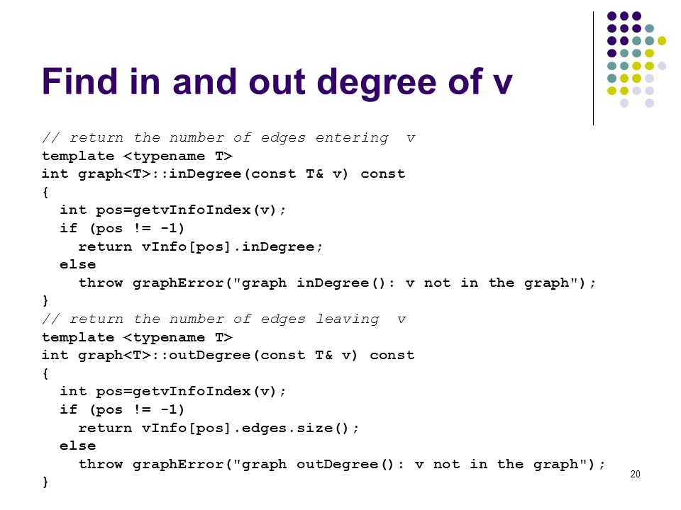 20 Find in and out degree of v // return the number of edges entering v template int graph ::inDegree(const T& v) const { int pos=getvInfoIndex(v); if (pos != -1) return vInfo[pos].inDegree; else throw graphError( graph inDegree(): v not in the graph ); } // return the number of edges leaving v template int graph ::outDegree(const T& v) const { int pos=getvInfoIndex(v); if (pos != -1) return vInfo[pos].edges.size(); else throw graphError( graph outDegree(): v not in the graph ); }