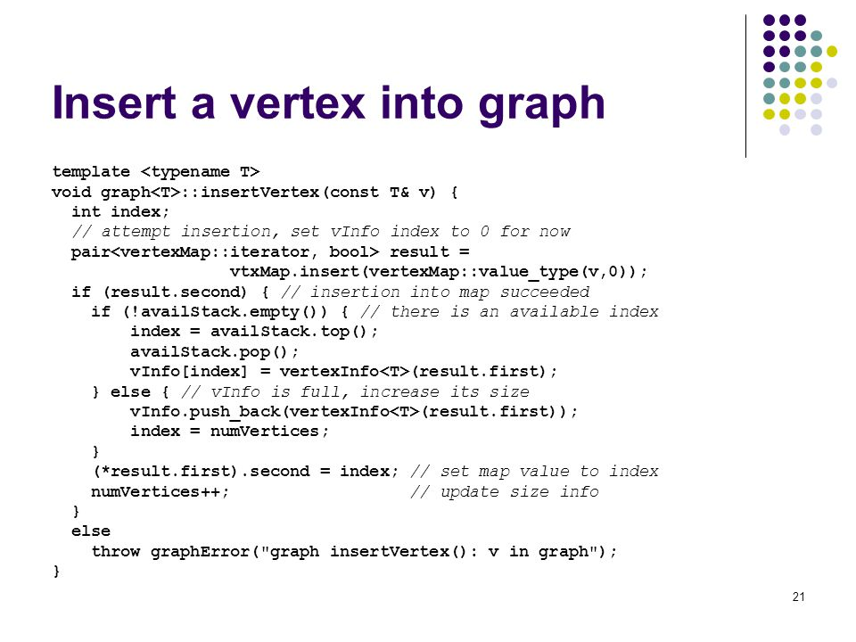 21 Insert a vertex into graph template void graph ::insertVertex(const T& v) { int index; // attempt insertion, set vInfo index to 0 for now pair result = vtxMap.insert(vertexMap::value_type(v,0)); if (result.second) { // insertion into map succeeded if (!availStack.empty()) { // there is an available index index = availStack.top(); availStack.pop(); vInfo[index] = vertexInfo (result.first); } else { // vInfo is full, increase its size vInfo.push_back(vertexInfo (result.first)); index = numVertices; } (*result.first).second = index; // set map value to index numVertices++; // update size info } else throw graphError( graph insertVertex(): v in graph ); }