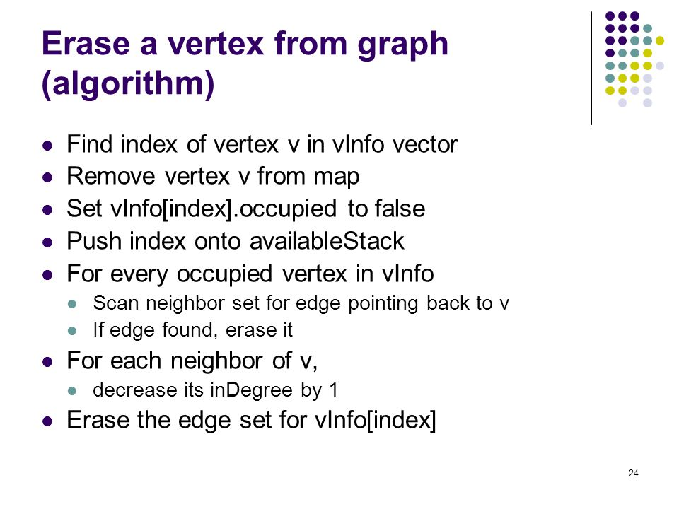 24 Erase a vertex from graph (algorithm) Find index of vertex v in vInfo vector Remove vertex v from map Set vInfo[index].occupied to false Push index onto availableStack For every occupied vertex in vInfo Scan neighbor set for edge pointing back to v If edge found, erase it For each neighbor of v, decrease its inDegree by 1 Erase the edge set for vInfo[index]
