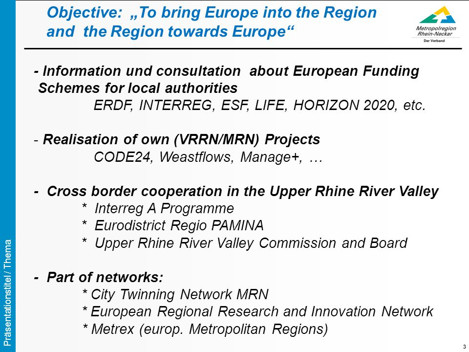 "Präsentationstitel / Thema 3 Objective: ""To bring Europe into the Region and the Region towards Europe - Information und consultation about European Funding Schemes for local authorities ERDF, INTERREG, ESF, LIFE, HORIZON 2020, etc."