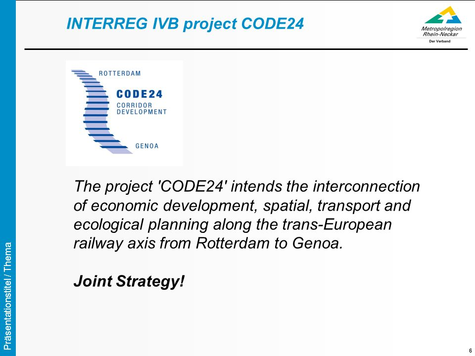 Präsentationstitel / Thema 6 The project CODE24 intends the interconnection of economic development, spatial, transport and ecological planning along the trans-European railway axis from Rotterdam to Genoa.
