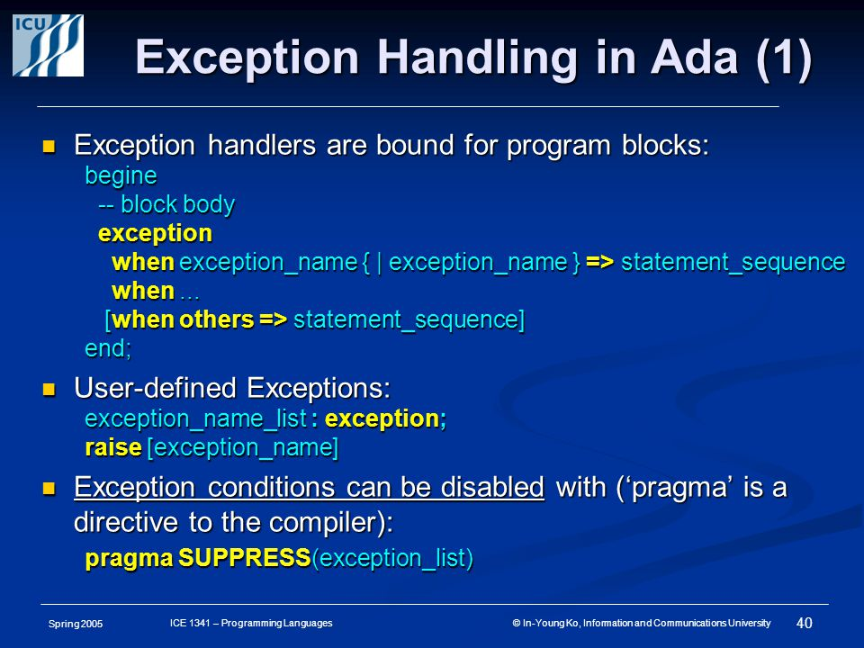 Spring 2005 40 ICE 1341 – Programming Languages © In-Young Ko, Information and Communications University Exception Handling in Ada (1) Exception handlers are bound for program blocks: Exception handlers are bound for program blocks:begine -- block body -- block body exception exception when exception_name { | exception_name } => statement_sequence when exception_name { | exception_name } => statement_sequence when...