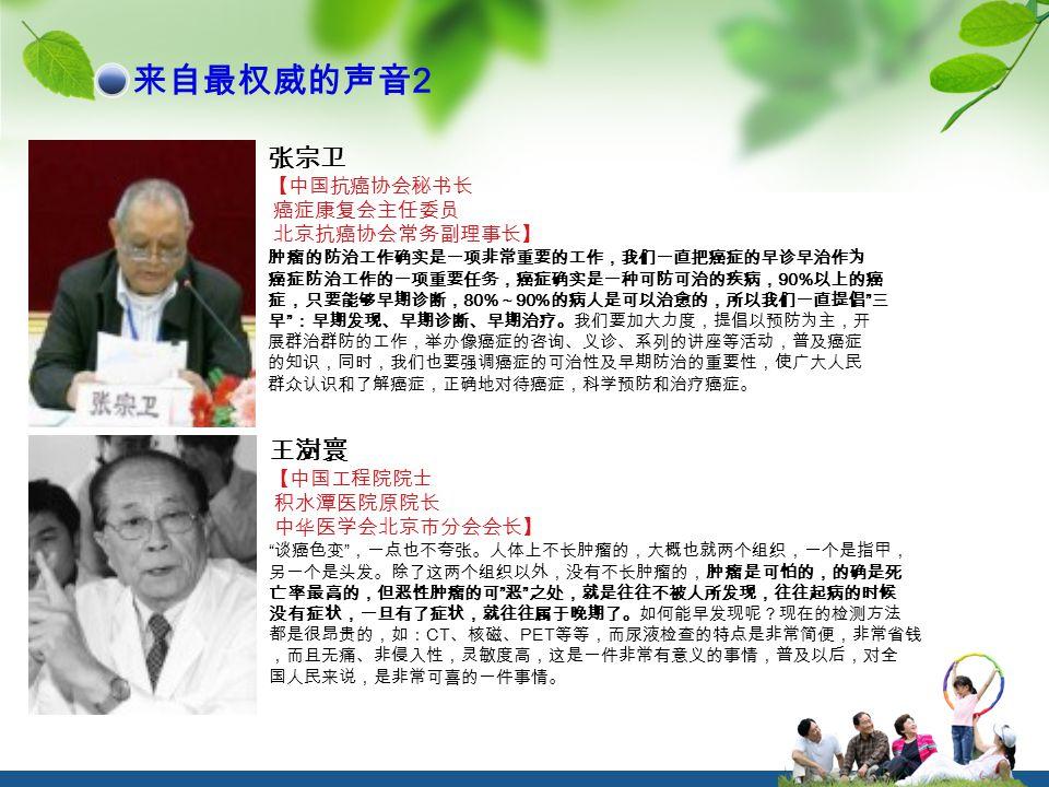 来自最权威的声音 2 张宗卫 【中国抗癌协会秘书长 癌症康复会主任委员 北京抗癌协会常务副理事长】 肿瘤的防治工作确实是一项非常重要的工作,我们一直把癌症的早诊早治作为 癌症防治工作的一项重要任务,癌症确实是一种可防可治的疾病, 90% 以上的癌 症,只要能够早期诊断, 80% ~ 90% 的病人是可以治愈的,所以我们一直提倡 三 早 :早期发现、早期诊断、早期治疗。我们要加大力度,提倡以预防为主,开 展群治群防的工作,举办像癌症的咨询、义诊、系列的讲座等活动,普及癌症 的知识,同时,我们也要强调癌症的可治性及早期防治的重要性,使广大人民 群众认识和了解癌症,正确地对待癌症,科学预防和治疗癌症。 王澍寰 【中国工程院院士 积水潭医院原院长 中华医学会北京市分会会长】 谈癌色变 ,一点也不夸张。人体上不长肿瘤的,大概也就两个组织,一个是指甲, 另一个是头发。除了这两个组织以外,没有不长肿瘤的,肿瘤是可怕的,的确是死 亡率最高的,但恶性肿瘤的可 恶 之处,就是往往不被人所发现,往往起病的时候 没有症状,一旦有了症状,就往往属于晚期了。如何能早发现呢?现在的检测方法 都是很昂贵的,如: CT 、核磁、 PET 等等,而尿液检查的特点是非常简便,非常省钱 ,而且无痛、非侵入性,灵敏度高,这是一件非常有意义的事情,普及以后,对全 国人民来说,是非常可喜的一件事情。