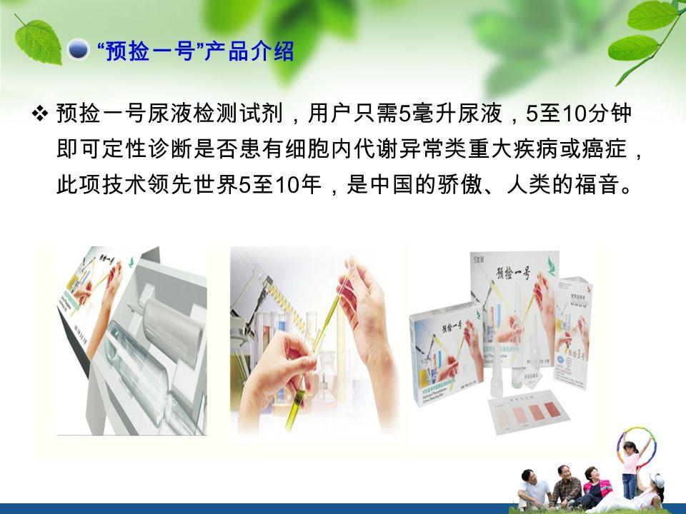  预捡一号尿液检测试剂,用户只需 5 毫升尿液, 5 至 10 分钟 即可定性诊断是否患有细胞内代谢异常类重大疾病或癌症, 此项技术领先世界 5 至 10 年,是中国的骄傲、人类的福音。 预捡一号 产品介绍