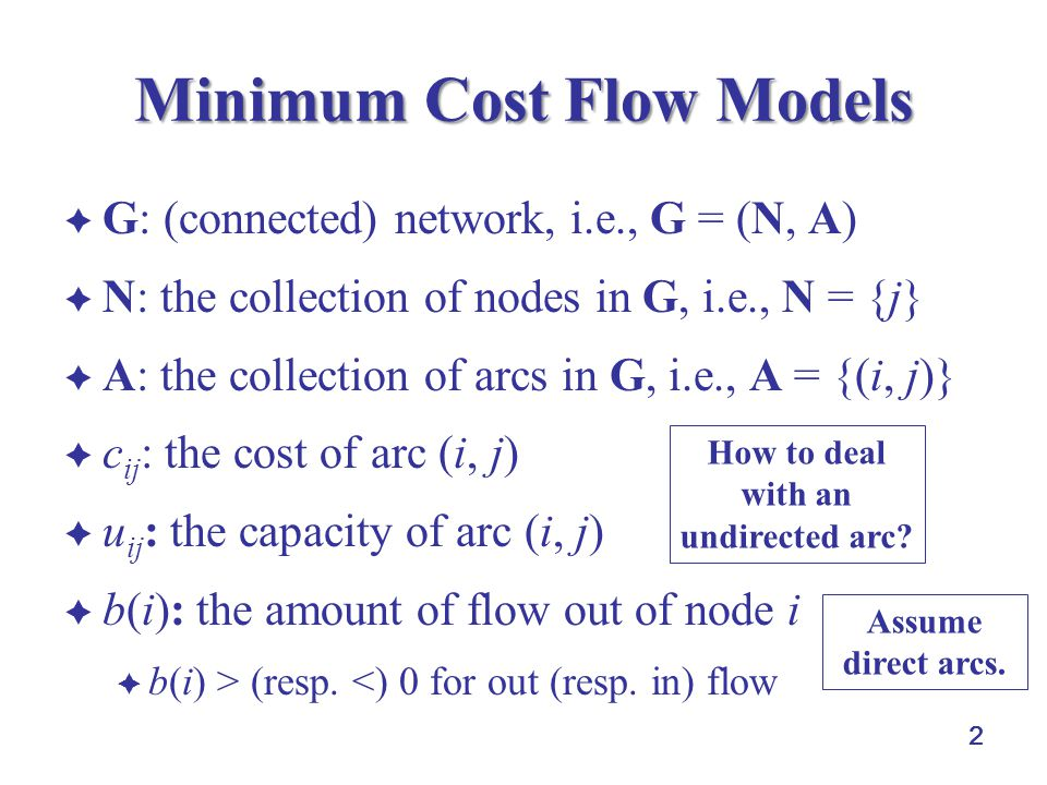 2 Minimum Cost Flow Models  G: (connected) network, i.e., G = (N, A)  N: the collection of nodes in G, i.e., N = {j}  A: the collection of arcs in