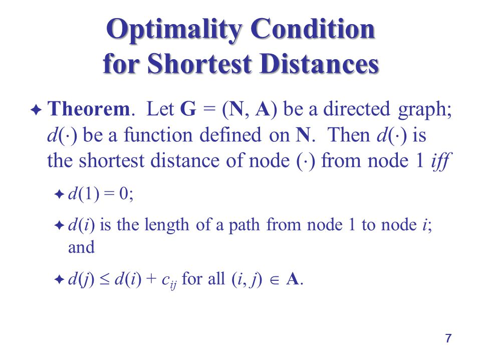 8 Optimality Condition for Shortest Distances  LHS figure: {d(i)} = {0, 2, 3, 7}  for all i, d(i) being shortest distance of node i from node 1  satisfying the three conditions  RHS figure: {d(i)} = {0, 2, 3, 8}  d(4) = the distance of a path from node 1 to node 4  d(3) + c 34 < d(4), i.e., this set cannot be the collection of shortest distances from nodes 1 2 3 4 2 7 1 6 4 d(1) = 0 d(2) = 2 d(3) = 3 d(4) = 7 1 2 3 4 2 7 1 6 4 d(1) = 0 d(2) = 2 d(3) = 3 d(4) = 8