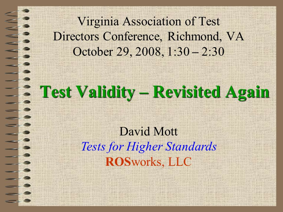 Test Validity – Revisited Again Virginia Association of Test Directors Conference, Richmond, VA October 29, 2008, 1:30 – 2:30 David Mott Tests for Hig