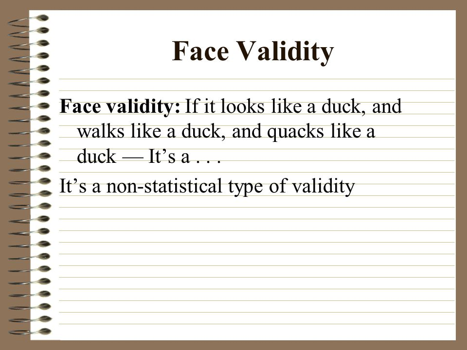 Face Validity Face validity: If it looks like a duck, and walks like a duck, and quacks like a duck — It's a... It's a non-statistical type of validit