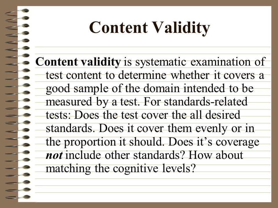 Content Validity Content validity is systematic examination of test content to determine whether it covers a good sample of the domain intended to be