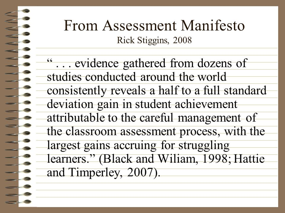 """From Assessment Manifesto Rick Stiggins, 2008 """"... evidence gathered from dozens of studies conducted around the world consistently reveals a half to"""