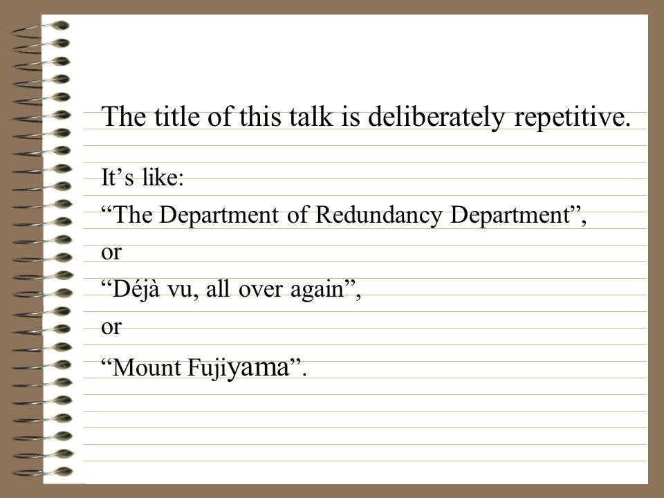 """The title of this talk is deliberately repetitive. It's like: """"The Department of Redundancy Department"""", or """"Déjà vu, all over again"""", or """"Mount Fuji"""