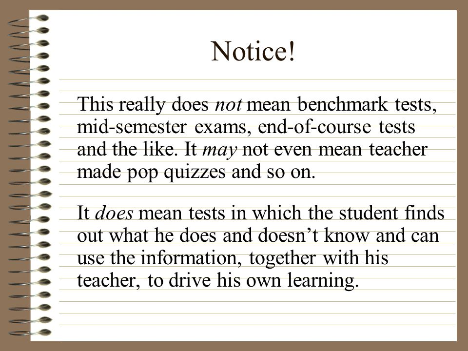 Notice! This really does not mean benchmark tests, mid-semester exams, end-of-course tests and the like. It may not even mean teacher made pop quizzes