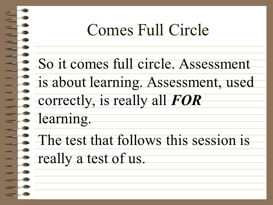 Comes Full Circle So it comes full circle. Assessment is about learning. Assessment, used correctly, is really all FOR learning. The test that follows