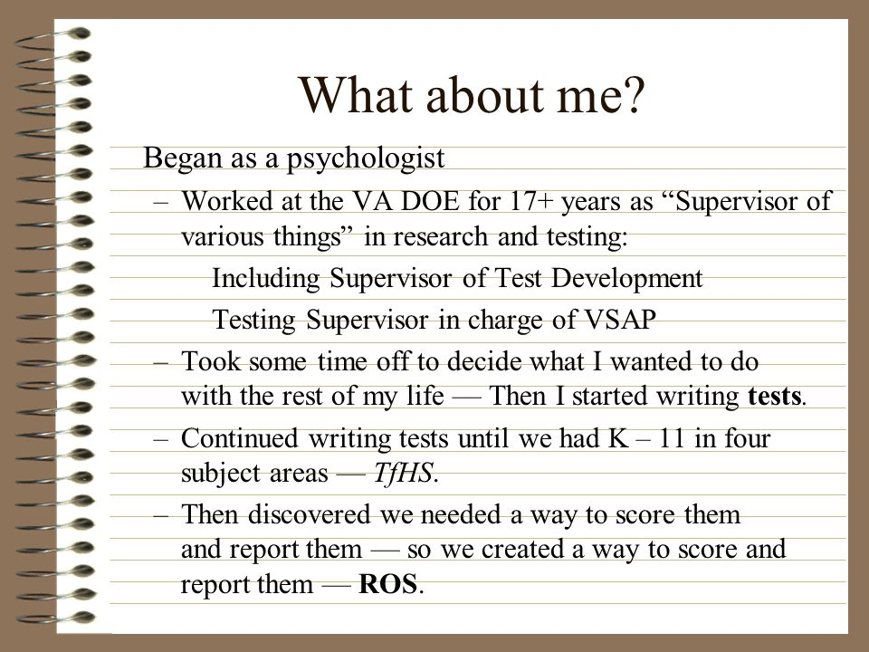 """What about me? Began as a psychologist –Worked at the VA DOE for 17+ years as """"Supervisor of various things"""" in research and testing: Including Superv"""