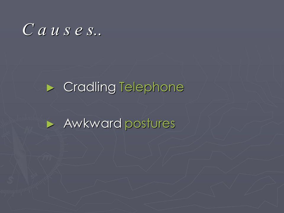C a u s e s.. ► Cradling Telephone ► Awkward postures