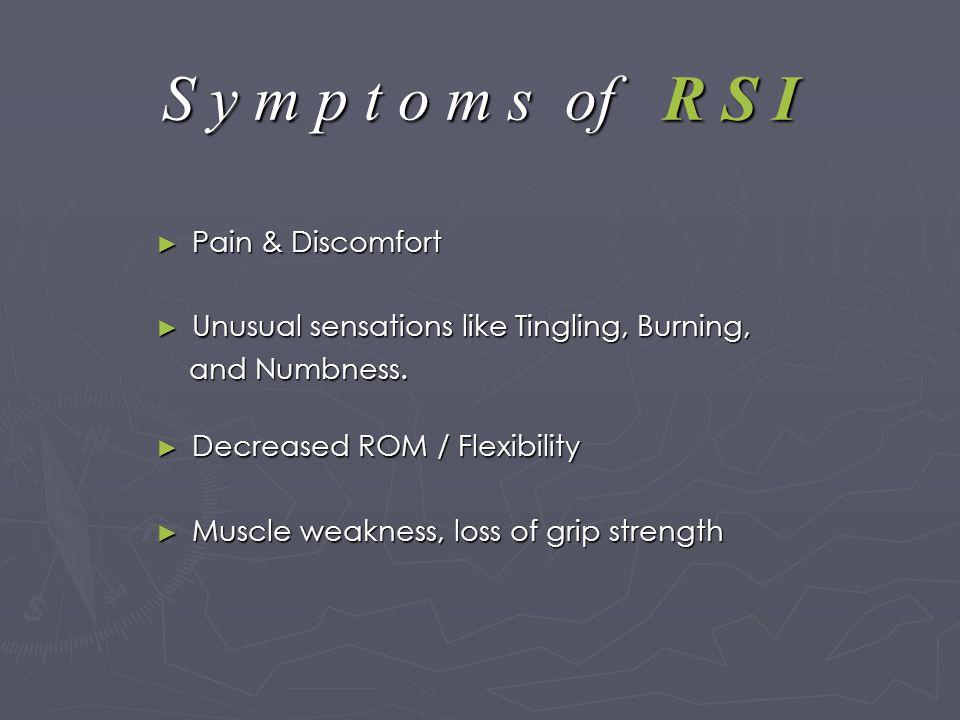 S y m p t o m s of R S I ► Pain & Discomfort ► Unusual sensations like Tingling, Burning, and Numbness.