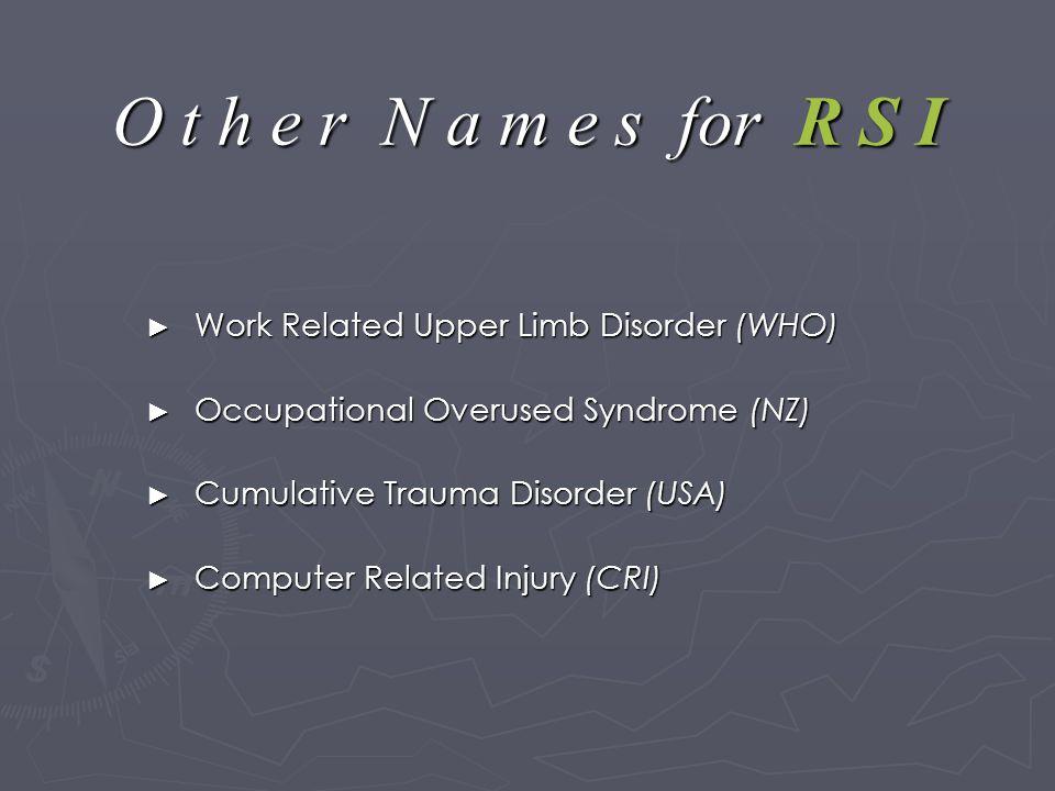 O t h e r N a m e s for R S I ► Work Related Upper Limb Disorder (WHO) ► Occupational Overused Syndrome (NZ) ► Cumulative Trauma Disorder (USA) ► Computer Related Injury (CRI)
