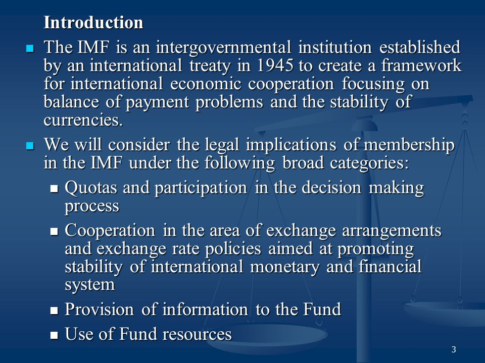 3 Introduction The IMF is an intergovernmental institution established by an international treaty in 1945 to create a framework for international econ