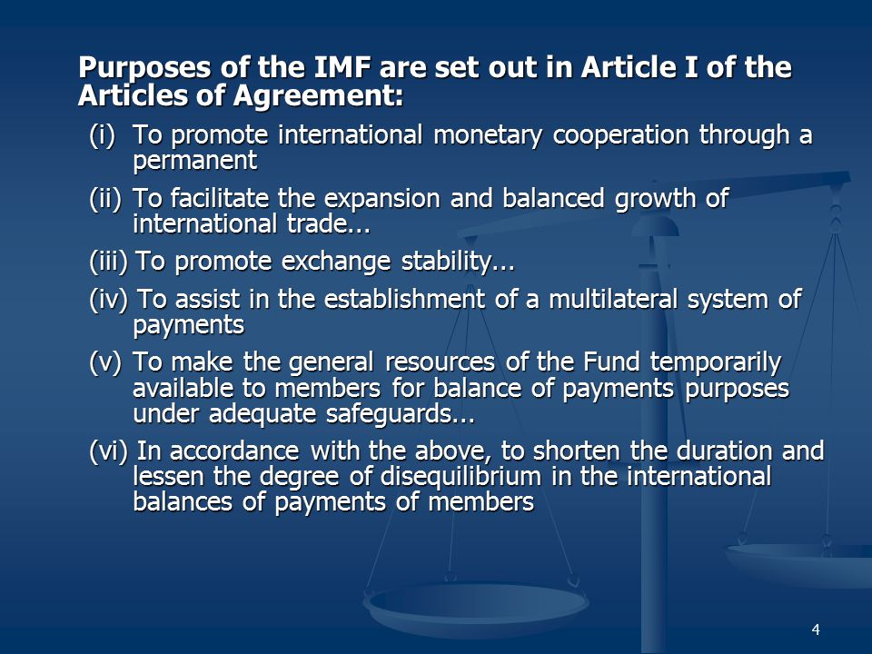 4 Purposes of the IMF are set out in Article I of the Articles of Agreement: (i) To promote international monetary cooperation through a permanent (ii