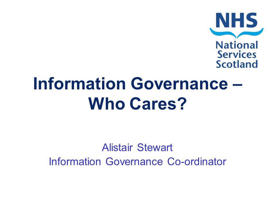Information Governance – Who Cares? Alistair Stewart Information Governance Co-ordinator