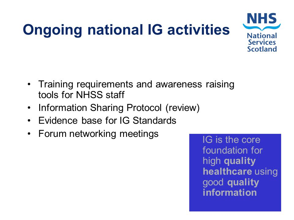 Ongoing national IG activities Training requirements and awareness raising tools for NHSS staff Information Sharing Protocol (review) Evidence base for IG Standards Forum networking meetings IG is the core foundation for high quality healthcare using good quality information