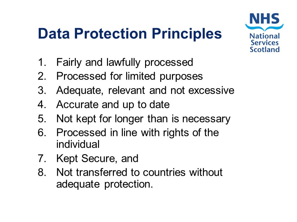 Data Protection Principles 1.Fairly and lawfully processed 2.Processed for limited purposes 3.Adequate, relevant and not excessive 4.Accurate and up to date 5.Not kept for longer than is necessary 6.Processed in line with rights of the individual 7.Kept Secure, and 8.Not transferred to countries without adequate protection.