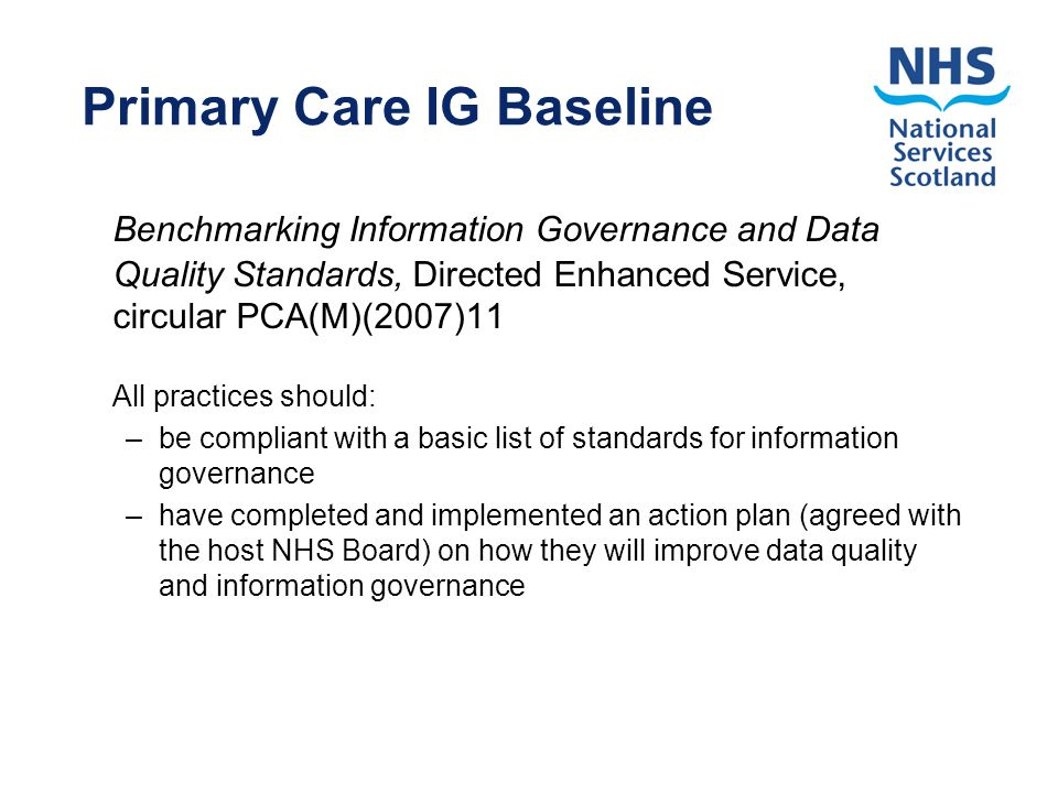 Primary Care IG Baseline Benchmarking Information Governance and Data Quality Standards, Directed Enhanced Service, circular PCA(M)(2007)11 All practices should: –be compliant with a basic list of standards for information governance –have completed and implemented an action plan (agreed with the host NHS Board) on how they will improve data quality and information governance