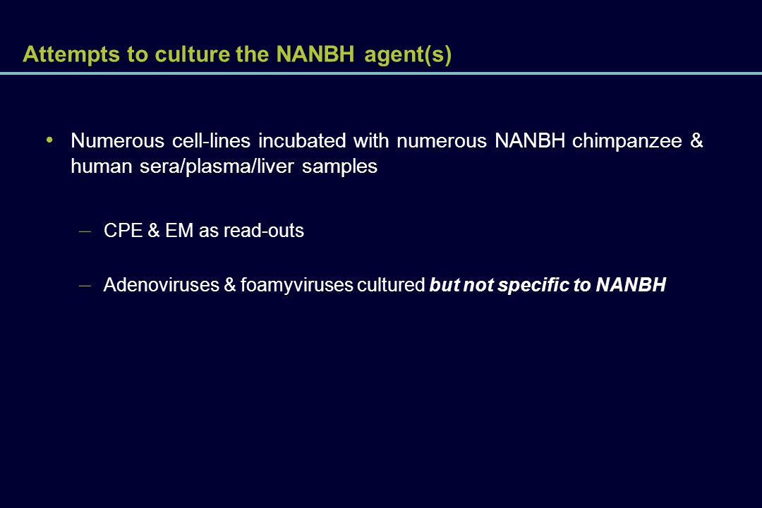 Attempts to culture the NANBH agent(s) Numerous cell-lines incubated with numerous NANBH chimpanzee & human sera/plasma/liver samples – CPE & EM as re