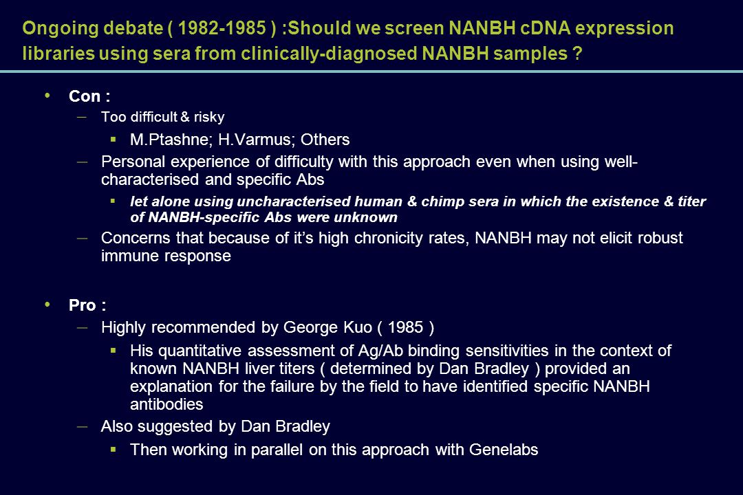 Ongoing debate ( 1982-1985 ) :Should we screen NANBH cDNA expression libraries using sera from clinically-diagnosed NANBH samples ? Con : – Too diffic