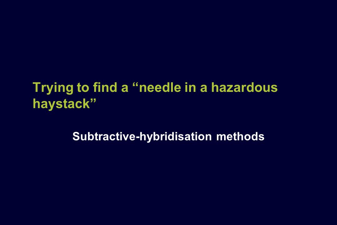 """Trying to find a """"needle in a hazardous haystack"""" Subtractive-hybridisation methods"""