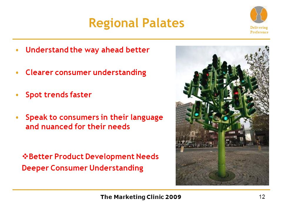 Delivering Preference The Marketing Clinic 200912 Regional Palates Understand the way ahead better Clearer consumer understanding Spot trends faster Speak to consumers in their language and nuanced for their needs  Better Product Development Needs Deeper Consumer Understanding