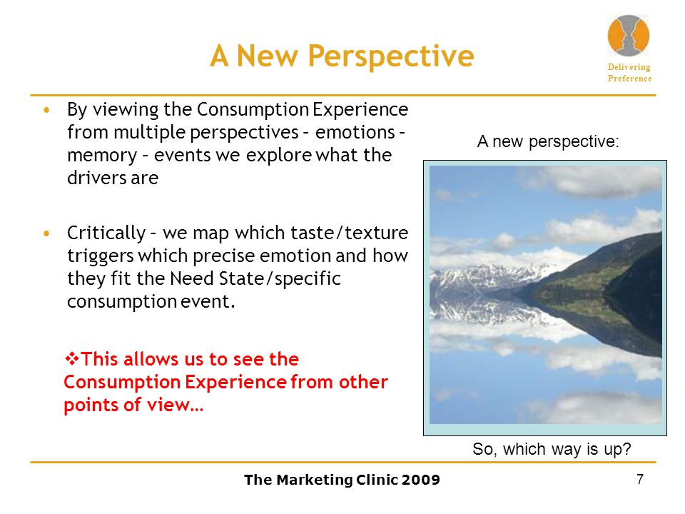 Delivering Preference The Marketing Clinic 20097 A New Perspective By viewing the Consumption Experience from multiple perspectives – emotions – memory – events we explore what the drivers are Critically – we map which taste/texture triggers which precise emotion and how they fit the Need State/specific consumption event.
