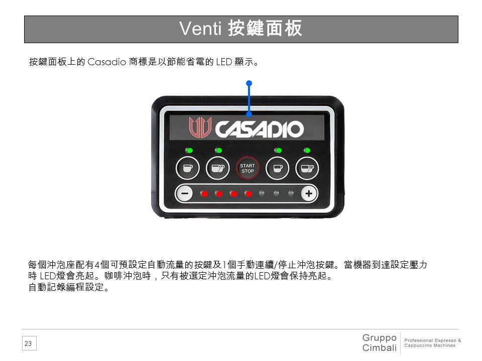 23 按鍵面板上的 Casadio 商標是以節能省電的 LED 顯示。 每個沖泡座配有 4 個可預設定自動流量的按鍵及 1 個手動連續 / 停止沖泡按鍵。當機器到達設定壓力 時 LED 燈會亮起。咖啡沖泡時,只有被選定沖泡流量的 LED 燈會保持亮起。 自動記錄編程設定。 Venti 按鍵面板