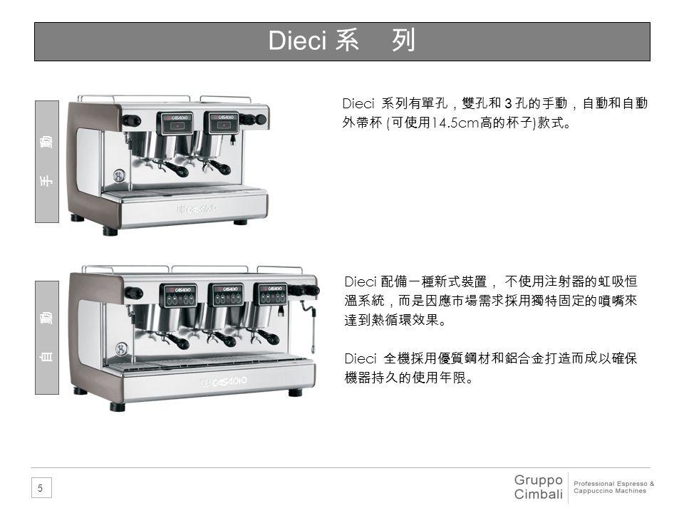 5 Dieci 系 列 手 動 自 動 Dieci 系列有單孔,雙孔和3孔的手動,自動和自動 外帶杯 ( 可使用 14.5cm 高的杯子 ) 款式。 Dieci 配備一種新式裝置, 不使用注射器的虹吸恒 溫系統,而是因應市場需求採用獨特固定的噴嘴來 達到熱循環效果。 Dieci 全機採用優質鋼材和鋁合金打造而成以確保 機器持久的使用年限。