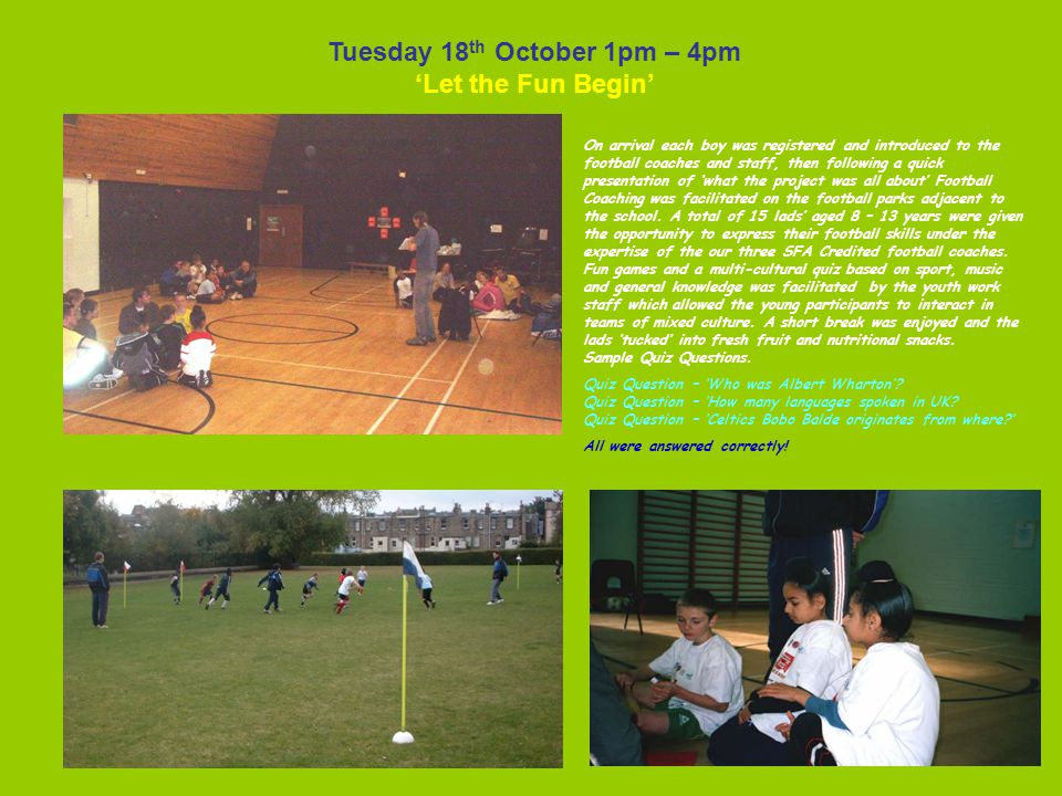 Tuesday 18 th October 1pm – 4pm 'Let the Fun Begin' On arrival each boy was registered and introduced to the football coaches and staff, then following a quick presentation of 'what the project was all about' Football Coaching was facilitated on the football parks adjacent to the school.