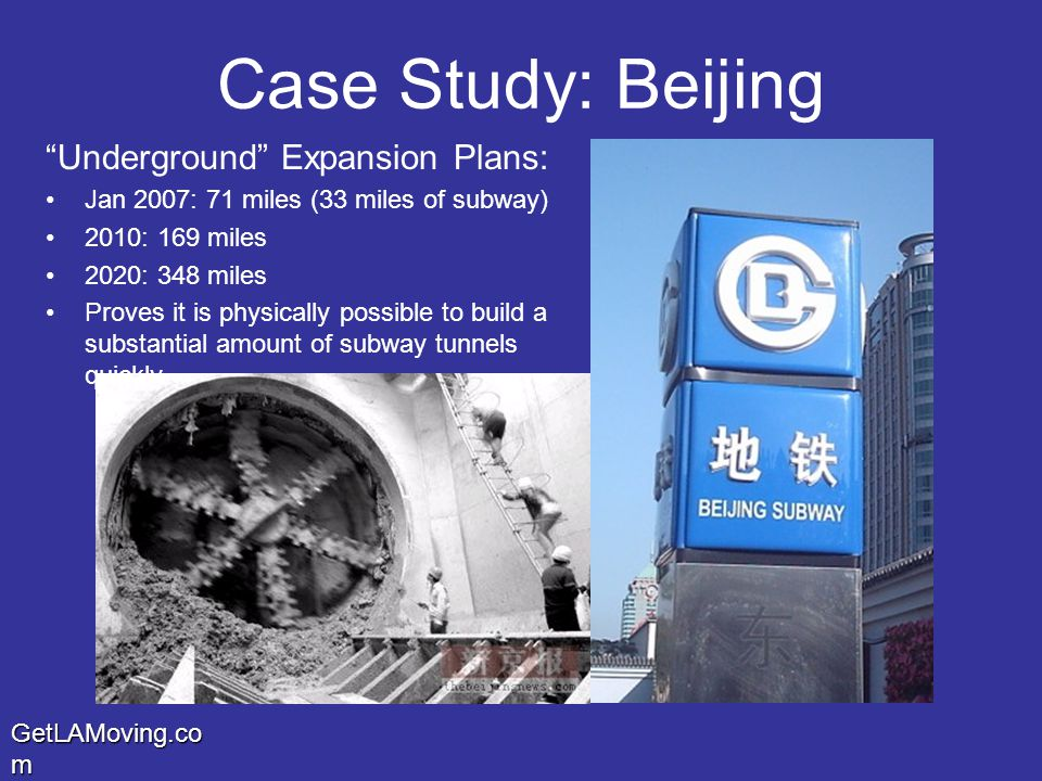 GetLAMoving.co m Case Study: Beijing Underground Expansion Plans: Jan 2007: 71 miles (33 miles of subway) 2010: 169 miles 2020: 348 miles Proves it is physically possible to build a substantial amount of subway tunnels quickly