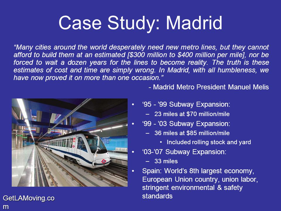 GetLAMoving.co m Case Study: Madrid Many cities around the world desperately need new metro lines, but they cannot afford to build them at an estimated [$300 million to $400 million per mile], nor be forced to wait a dozen years for the lines to become reality.