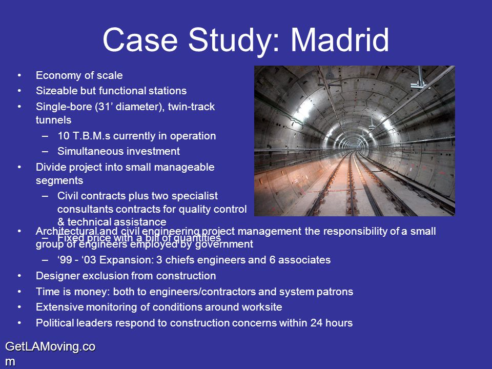 GetLAMoving.co m Case Study: Madrid Economy of scale Sizeable but functional stations Single-bore (31' diameter), twin-track tunnels –10 T.B.M.s currently in operation –Simultaneous investment Divide project into small manageable segments –Civil contracts plus two specialist consultants contracts for quality control & technical assistance –Fixed price with a bill of quantities Architectural and civil engineering project management the responsibility of a small group of engineers employed by government –'99 - '03 Expansion: 3 chiefs engineers and 6 associates Designer exclusion from construction Time is money: both to engineers/contractors and system patrons Extensive monitoring of conditions around worksite Political leaders respond to construction concerns within 24 hours