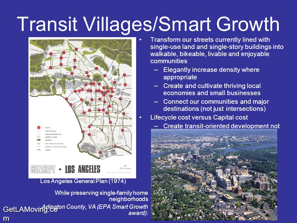 GetLAMoving.co m Transit Villages/Smart Growth Transform our streets currently lined with single-use land and single-story buildings into walkable, bikeable, livable and enjoyable communities –Elegantly increase density where appropriate –Create and cultivate thriving local economies and small businesses –Connect our communities and major destinations (not just intersections) Lifecycle cost versus Capital cost –Create transit-oriented development not just transit-proximate development While preserving single-family home neighborhoods Arlington County, VA (EPA Smart Growth award): Los Angeles General Plan (1974)