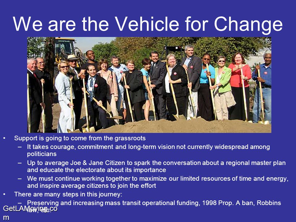 GetLAMoving.co m We are the Vehicle for Change Support is going to come from the grassroots –It takes courage, commitment and long-term vision not currently widespread among politicians –Up to average Joe & Jane Citizen to spark the conversation about a regional master plan and educate the electorate about its importance –We must continue working together to maximize our limited resources of time and energy, and inspire average citizens to join the effort There are many steps in this journey: –Preserving and increasing mass transit operational funding, 1998 Prop.