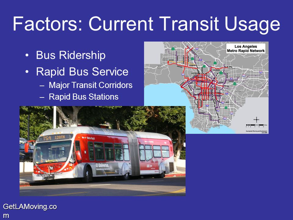 GetLAMoving.co m Factors: Current Transit Usage Bus Ridership Rapid Bus Service –Major Transit Corridors –Rapid Bus Stations