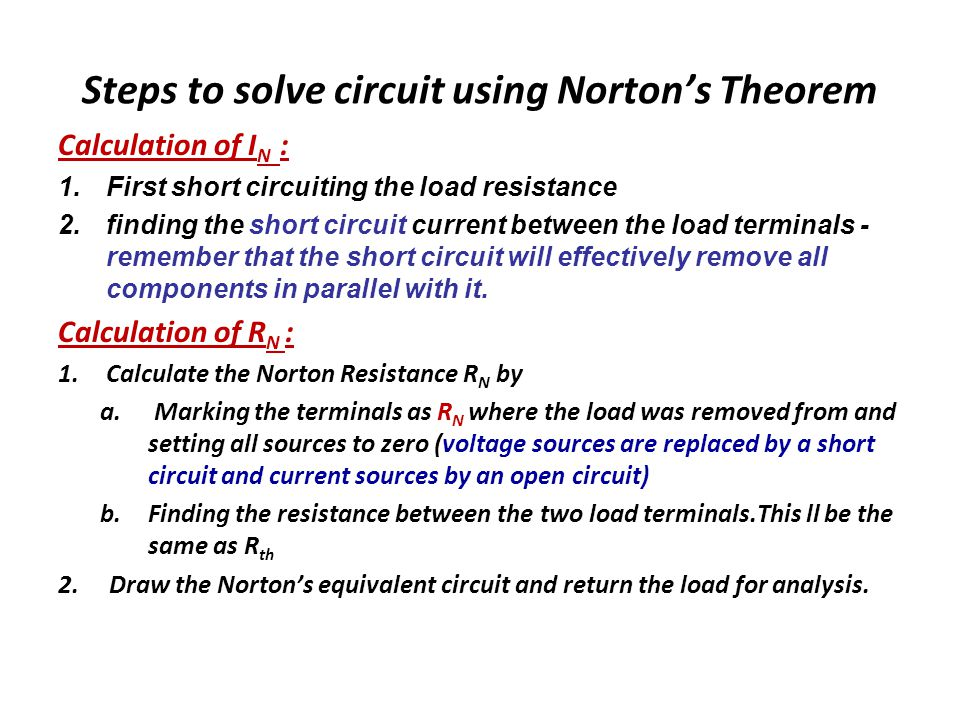 Steps to solve circuit using Norton's Theorem Calculation of I N : 1.First short circuiting the load resistance 2.finding the short circuit current between the load terminals - remember that the short circuit will effectively remove all components in parallel with it.