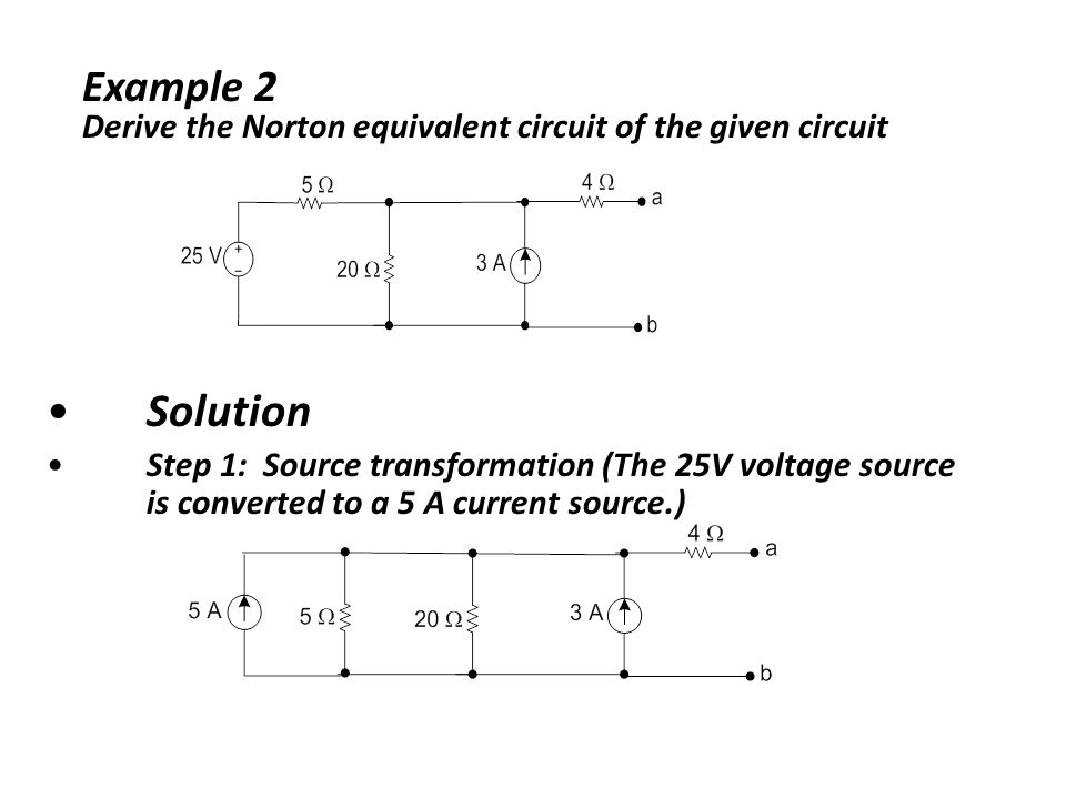 Solution Step 1: Source transformation (The 25V voltage source is converted to a 5 A current source.) Example 2 Derive the Norton equivalent circuit of the given circuit
