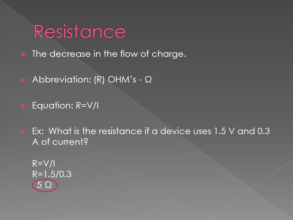  The decrease in the flow of charge.  Abbreviation: (R) OHM's - Ω  Equation: R=V/I  Ex: What is the resistance if a device uses 1.5 V and 0.3 A of