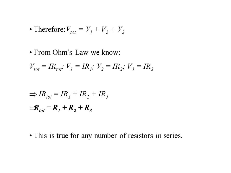 Therefore:V tot = V 1 + V 2 + V 3 From Ohm's Law we know: V tot = IR tot ; V 1 = IR 1 ; V 2 = IR 2 ; V 3 = IR 3  IR tot = IR 1 + IR 2 + IR 3  R tot = R 1 + R 2 + R 3 This is true for any number of resistors in series.