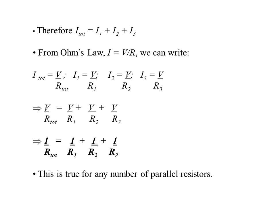 Therefore I tot = I 1 + I 2 + I 3 From Ohm's Law, I = V/R, we can write: I tot = V ; I 1 = V; I 2 = V; I 3 = V R tot R 1 R 2 R 3  V = V + V + V R tot R 1 R 2 R 3  1 = 1 + 1 + 1 R tot R 1 R 2 R 3 This is true for any number of parallel resistors.