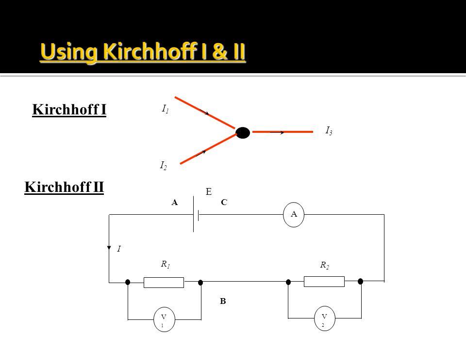 V1V1 V2V2 A R1R1 R2R2 I E A B C I1I1 I2I2 I3I3 Kirchhoff I Kirchhoff II